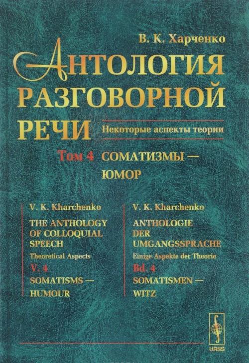 Антология разговорной речи. Некоторые аспекты теории. В 5 томах. Том 4. Соматизмы - Юмор