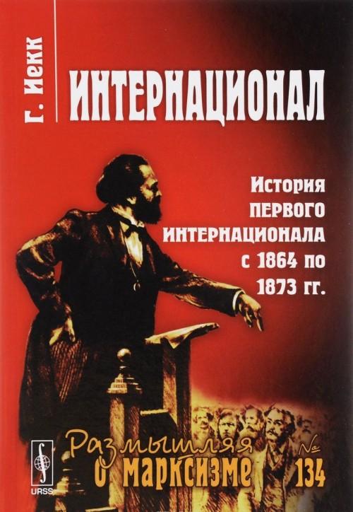 Интернационал. История Первого Интернационала с 1864 по 1873 гг.