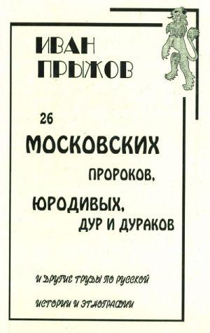 26 Moskovskikh prorokov, jurodivykh, dur i durakov i drugie trudy po russkoj istorii i etnografii.