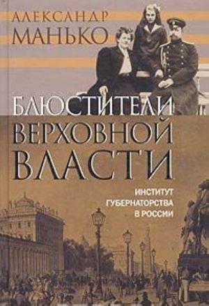 Bljustiteli verkhovnoj vlasti. Institut gubernatorstva v Rossii.