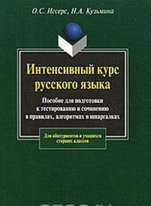 Интенсивный курс русского языка. Пособие для подготовки к тестированию и сочинению в правилах, алгоритмах и шпаргалках.