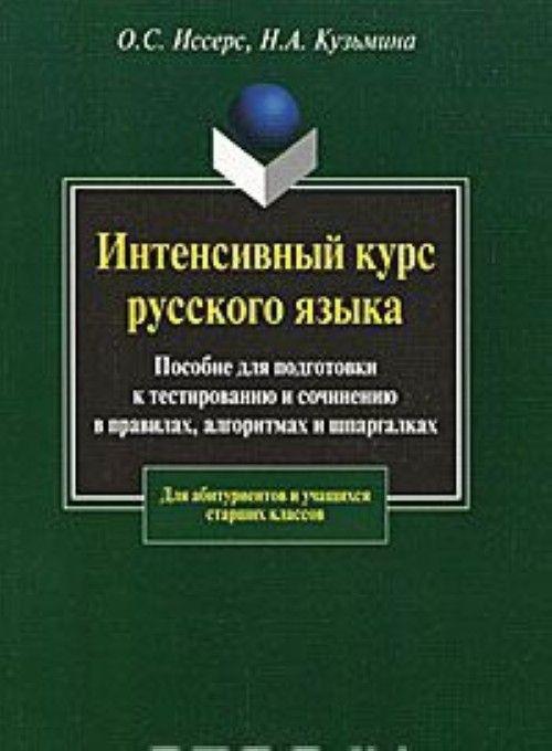 Intensivnyj kurs russkogo jazyka. Posobie dlja podgotovki k testirovaniju i sochineniju v pravilakh, algoritmakh i shpargalkakh.