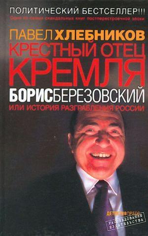 Krestnyj otets Kremlja Boris Berezovskij ili Istorija razgrablenija Rossii.