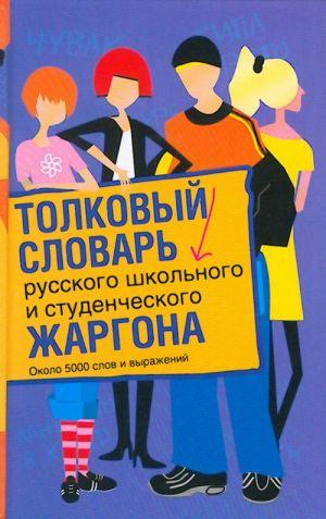 Tolkovyj slovar russkogo shkolnogo i studencheskogo zhargona. Okolo 5000 slov i vyrazhenij