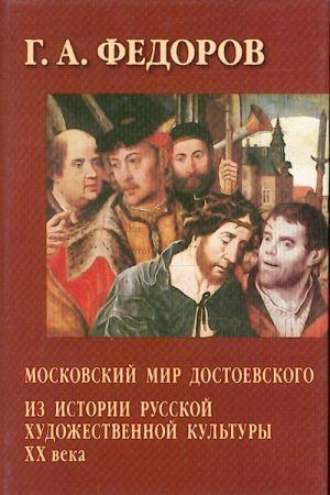 Moskovskij mir Dostoevskogo. Iz istorii russkoj khudozhestvennoj kultury XX veka.