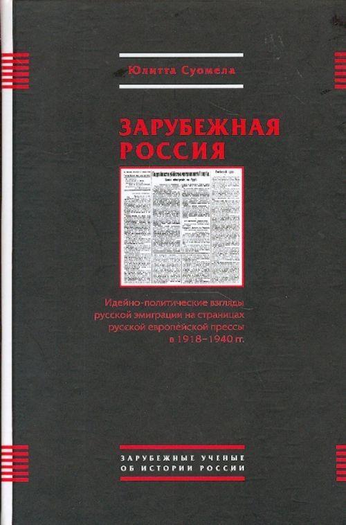 Zarubezhnaja Rossija. Idejno-politicheskie vzgljady russkoj emigratsii na stranitsakh russkoj evropejskoj pressy v 1918-1940 gg.
