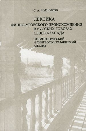 Leksika finno-ugorskogo proiskhozhdenija v russkikh govorakh severo-zapada. Etimologicheskij i lingvogeograficheskij analiz.