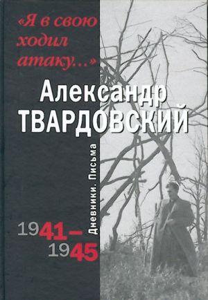 """Ja v svoju khodil ataku..."" Dnevniki. Pisma. 1941-1945"