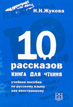 10 rasskazov. Kniga dlja chtenija. Uchebnoe posobie po russkomu jazyku kak inostrannomu.