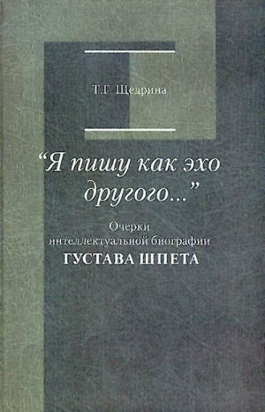 """""""Ja pishu kak ekho drugogo..."""" Ocherki intellektualnoj biografii Gustava Shpeta."""