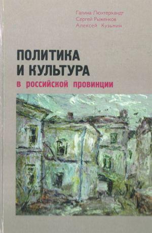 Politika i kultura v rossijskoj provintsii. Novgorodskaja, Voronezhskaja, Saratovskaja, Sverdlovskaja oblasti.