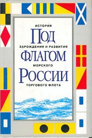 Pod flagom Rossii. Istorija zarozhdenija i razvitija morskogo torgovogo flota.