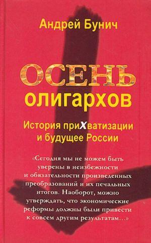 Osen oligarkhov. Istorija prikhvatizatsii i buduschee Rossii.