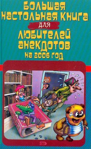 Bolshaja nastolnaja kniga dlja ljubitelej anekdotov na 2006 god.