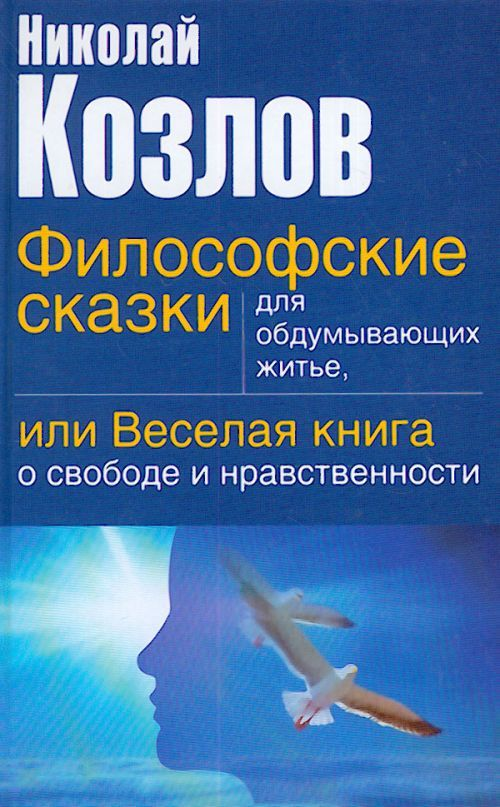 Filosofskie skazki dlja obdumyvajuschikh zhite, ili Veselaja kniga o svobode i nravstvennosti.