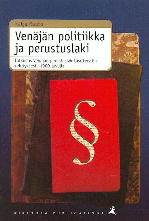 Venäjän politiikka ja perustuslaki. Tutkimus Venäjän perustuslakikäsitteistön kehityksestä 1900-luvulla.