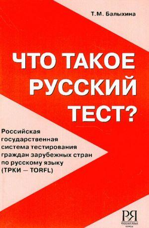 Chto takoe russkij test? Rossijskaja gosudarstvennaja sistema testirovanija grazhdan zarubezhnykh stran po russkomu jazyku (TRKI - TORFL)