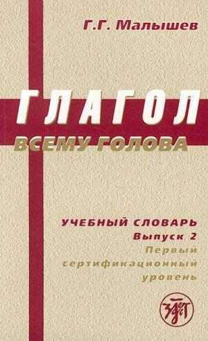 Glagol vsemu golova. Uchebnyj slovar russkikh glagolov i glagolnogo upravlenija dlja inostrantsev. Vypusk 2. Pervyj sertifikatsionnyj uroven.