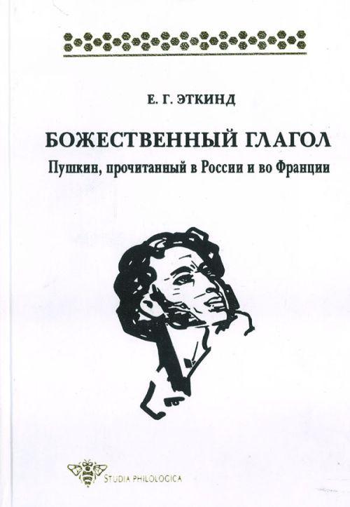 Bozhestvennyj glagol: Pushkin, prochitannyj v Rossii i vo Frantsii.