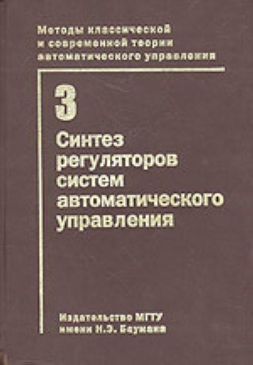 Методы классической и современной теории автоматического управления. В 5-ти тт. Т.3. Синтез регуляторов систем автоматического управления