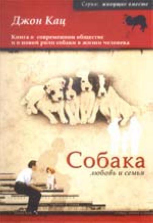 Собака, любовь и семья. Книга о современном обществе и о новой роли собаки в жизни человека