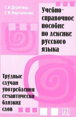 Uchebno-spravochnoe posobie po leksike russkogo jazyka. Trudnye sluchai upotreblenija semanticheski blizkikh slov.