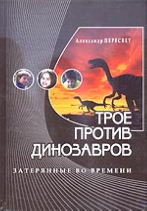 Трое против динозавров (приключенческая повесть и учебное пособие в одной книге)