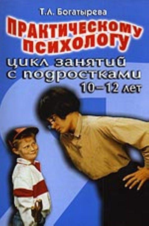 Практическому психологу: цикл занятий с подростками 10 - 12 лет (методическое пособие)