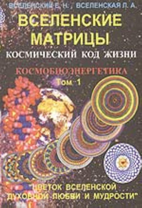 Вселенские матрицы. Т. 1. Космический код жизни. Космобиоэнергетика