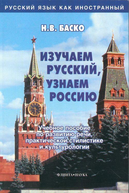 Izuchaem russkij, uznaem Rossiju. Uchebnoe posobie po razvitiju rechi, prakticheskoj stilistike i kulturologii.