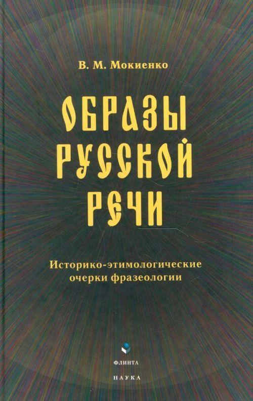 Obrazy russkoj rechi. Istoriko-etimologicheskie ocherki frazeologii