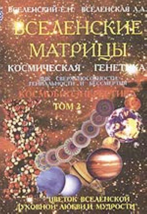 Вселенские матрицы. Т. 2. Космическая генетика: ДНК сверхспособности, гениальности и бессмертия