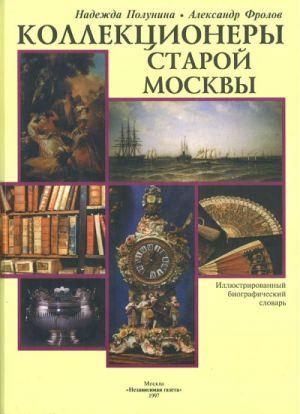 Коллекционеры старой Москвы. Иллюстрированный биографический словарь