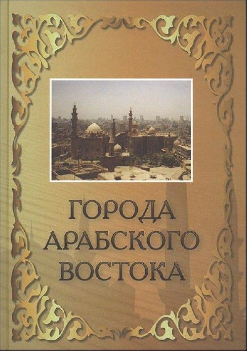 Goroda Arabskogo Vostoka. Entsiklopedicheskij spravochnik