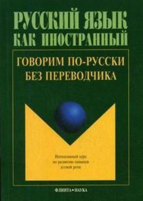 Russkij jazyk kak inostrannyj. Govorim po-russki bez perevodchika: intensivnyj kurs po razvitiju navykov ustnoj rechi.