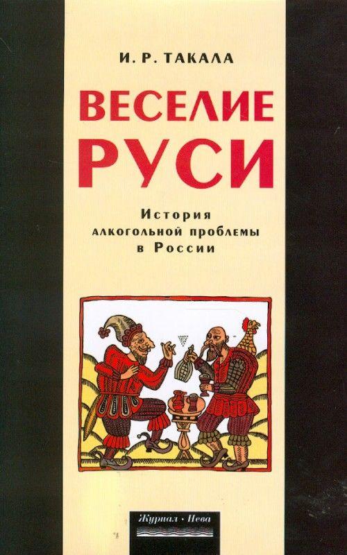 Веселие Руси. История алкогольной проблемы в России.