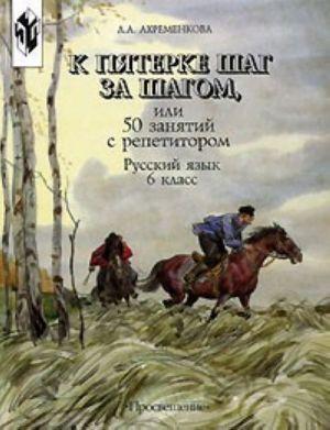 K pjaterke shag za shagom, ili 50 zanjatij s repetitorom. Russkij jazyk: 6 klass. Posobie dlja uchaschikhsja.