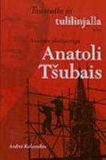 Taustalla ja tulilinjalla: Venäjän yksityistäjän Anatoli Tsubaisin elämäkerta