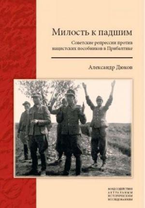 Милость к падшим: Советские репрессии против нацистских пособников в Прибалтике.