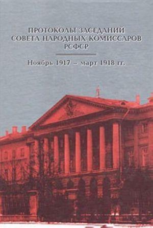 Протоколы заседаний Совета Народных Комиссаров РСФСР. Ноябрь 1917 - март 1918 гг.