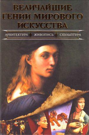 Velichajshie genii mirovogo iskusstva: arkhitektura, zhivopis, skulptura.