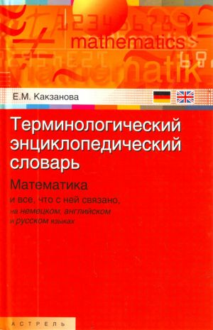 Terminologicheskij entsiklopedicheskij slovar. Matematika i vse, chto s nej svjazano, na nemetskom, anglijskom i russkom jazykakh.