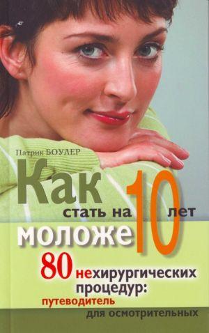 Kak stat na 10 let molozhe. 80 nekhirurgicheskikh protsedur: putevoditel dlja osmotritelnykh.