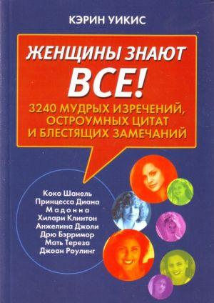 Zhenschiny znajut vsjo! 3240 mudrykh izrechenij, ostroumnykh tsitat i blestjaschikh zamechanij.