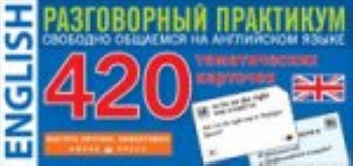 Английский язык.Разговор.практикум.420 тематич.карточ.для запом.слов и словосочет.