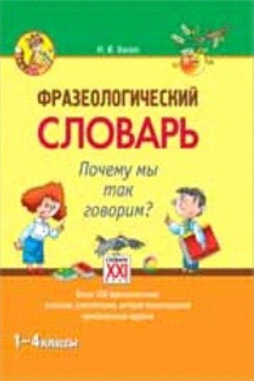 Frazeologicheskij slovar. Pochemu my tak govorim? 1-4 klassy