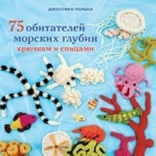 75 обитателей морских глубин.Крючком и спицами