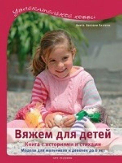 Вяжем для детей.Книга с историями и стихами.Модели для мальчиков и девочек до 6 лет