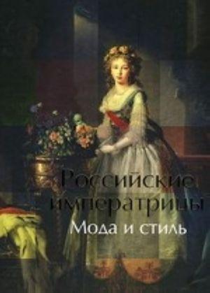 Rossijskie imperatritsy.Moda i stil.Konets XVIII - nachalo XX veka
