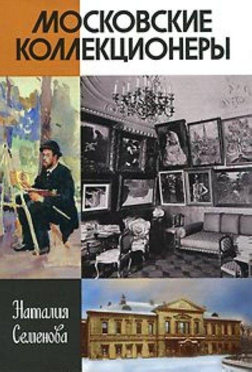Moskovskie kollektsionery. S. I. Schukin, I. A. Morozov, I. S. Ostroukhov. Tri sudby, tri istorii